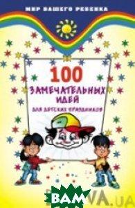 100 замечательных идей для детских праздников  Т. Б. Анисимова купить