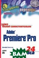 Освой самостоятельно Adobe Premiere Pro за 24 часа   Джефф Сенгстак купить