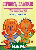 Привет, глазки! Подвижные игры для детей 3-6 лет. 2-е издание  Фопель К.  купить