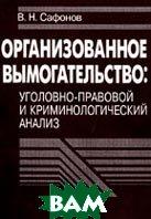 Организованное вымогательство: уголовно-правовой и криминологический анализ  Сафонов В.Н. купить