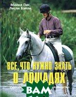 Все, что нужно знать о лошадях. Уникальное практическое руководство по тренировке  Майкл Пис, Лесли Бэйли купить