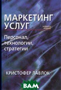 ��������� �����: ��������, ����������, ���������. 4-� ���. / Services Marketing: People, Technology, Strategy  ��������� ������ / Christopher H. Lovelock ������