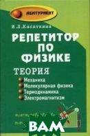 Репетитор по физике. Теория: Механика, молекулярная физика, термодинамика, электромагнетизм.  Касаткина И.Л. купить