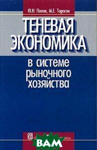 Теневая экономика в системе рыночного хозяйства  Попов Ю.Н., Тарасов М.Е.  купить