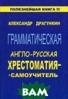 Грамматическая англо-русская хрестоматия-самоучитель  Драгункин А.Н. купить