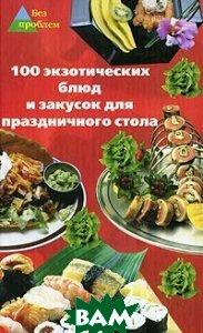 100 экзотических блюд и закусок для праздничного стола  Сафонова купить