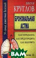 Бронхиальная астма: Как определить, как предупредить, как вылечить   Круглов купить