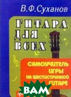 Гитара для всех. Самоучитель игры на шестистурнной гитаре. 20-е издание  Суханов В. Ф., Цветков В. купить