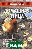 Домашняя птица: породы, разведение, содержание, уход. Серия `Подворье`. 4-е издание  Морозова О.В. купить