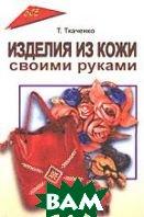 Изделия из кожи своими руками  Ткаченко Т.Б. купить