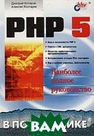 PHP 5. В подлиннике. Наиболее полное руководство  Дмитрий Котеров, Алексей Костарев купить