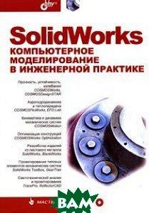 SolidWorks: Компьютерное моделирование в инженерной практике  А. А. Алямовский, Е. В. Одинцов, Н. Б. Пономарев, А. А. Собачкин, А. И. Харитонович купить