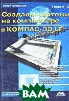 Создаем чертежи на компьютере в КОМПАС-3D LT  Ганин Н.Б. купить