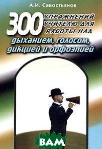 300 упражнений учителю для работы над дыханием, голосом, дикцией и орфоэпией  Савостьянова А.И. купить