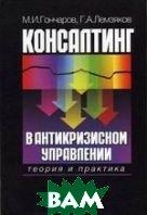 Консалтинг в антикризисном управления теория и практика  Гончаров М.И., Лемзяков Г.А.  купить