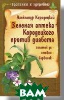 Зеленая аптека Кородецкого против диабета: золотой ус, стевия, барвинок   А. Кородецкий купить