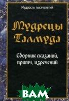 Мудрецы Талмуда. Сборник сказаний, притч, изречений    купить