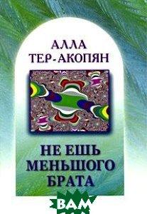 Не ешь меньшого брата  Тер-Акопян А. купить