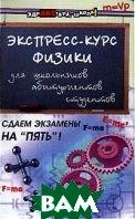 Экспресс-курс физики для школьников, абитуриентов, студентов  Хорошавина С.Г.  купить
