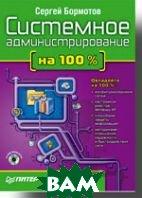 Системное администрирование на 100 % (+CD)  Бормотов С. В., Бондаренко С. В. купить