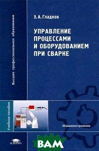 Управление процессами и оборудованием при сварке: учебное пособие для вузов  Гладков Э.А. купить