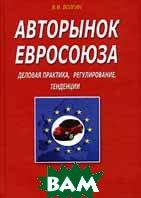 Авторынок Евросоюза. Деловая практика, регулирование, тенденции. 3-е изд  В. В. Волгин купить