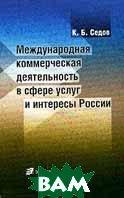 Международная коммерческая деятельность в сфере услуг и интересы России  К. Б. Седов купить