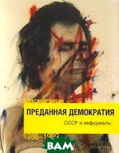 Преданная демократия. СССР и неформалы 1986-1989  А. Шубин купить