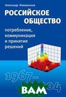 Российское общество. Потребление, коммуникация и принятие решений. 1967-2004 годы  Александр Жаворонков купить