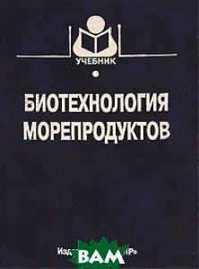 Биотехнология морепродуктов  Байдалинова Л.С., Лысова А.С., Мезенова О.Я. купить