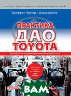 Практика дао Toyota: Руководство по внедрению принципов менеджмента Toyota / The Toyota Way Fieldbook: A Practical Guide for Implementing Toyota's 4Ps  Джеффри Лайкер / Jeffrey Liker  купить