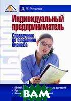 Индивидуальный предприниматель. Справочник по созданию бизнеса  Кислов Д. В. купить