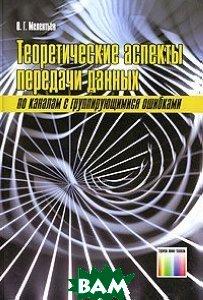 Теоретические аспекты передачи данных по каналам с группирующими ошибками  Мелентьев О.Г. купить