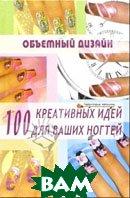 Объемный дизайн: 100 креативных идей для ваших ногтей  Хоперская Елена купить