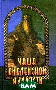 Чаша библейской мудрости. Крылатые слова из Ветхого и Нового Завета  Познин В. купить