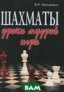 Шахматы. Уроки мудрой игры. 4-е изд  В. И. Мульдияров купить