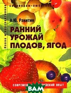 Ранний урожай плодов, ягод: пособие для садоводов-любителей  А.Ю. Ракитин купить