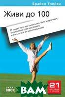 Живи до 100: 21 секрет того, как снизить вес, быть энергичным, великолепно себя чувствовать и жить лучше. 2-е издание  Брайан Трейси купить