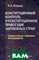 Конституционный контроль и конституционное правосудие зарубежных стран. Сравнительно - правовое исследование. Монография  Клишас А.А. купить