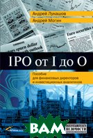 IPO от I до O: Пособие для финансовых директоров и инвестиционных аналитиков  Андрей Лукашов, Алексей Могин  купить