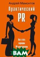 Практический PR. Как стать хорошим PR-менеджером, версия 2.0  Мамонтов А. А. купить