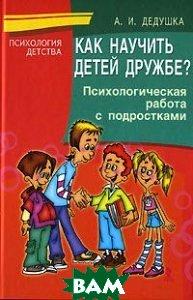 Как научить детей дружбе? Психологическая работа с подростками  Дедушка А. И.  купить
