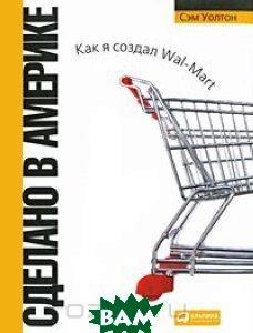 Сделано в Америке: как я создал Wal-Mart (5-е издание) / Sam Walton: Made in America: My Story  Сэм Уолтон / Sam Walton купить