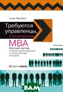 Требуются управленцы, а не выпускники МВА / Managers not MBAs. A hard look at the soft practice of managing and management development 