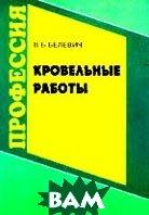 Кровельные работы: Учебник для профессиональных учебных заведений  Белевич В.Б. купить