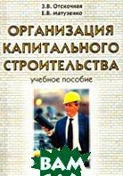 Организация капитального строительства: Учебное пособие  Отскочная 3.В., Матузенко Е.В. купить