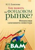 Как выжить на фондовом рынке? Финансовая самозащита инвестора  Елисеева И.Е. купить