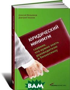 Юридический минимум: Главное, что нужно знать руководителю и бизнесмену  Алексей Мельников  купить