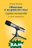 Общение в журналистике: секреты мастерства. 2-е изд., перераб.  Мельник Г. С. купить