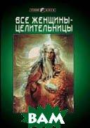 Все женщины - целительницы (Подробное руководство к естественным методам целительства)  Стайн Дайяна  купить